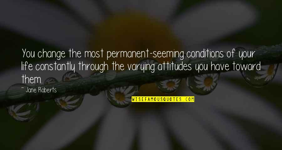 Jane Roberts Quotes By Jane Roberts: You change the most permanent-seeming conditions of your