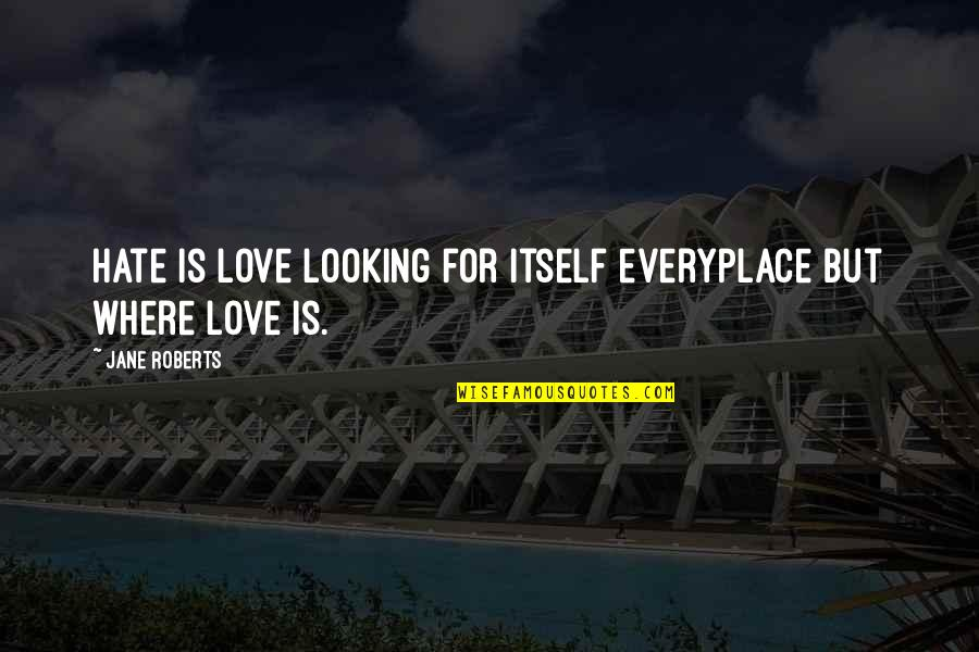 Jane Roberts Quotes By Jane Roberts: Hate is love looking for itself everyplace but