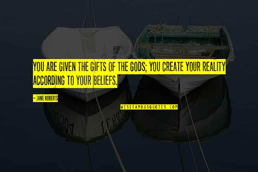 Jane Roberts Quotes By Jane Roberts: You are given the gifts of the gods;
