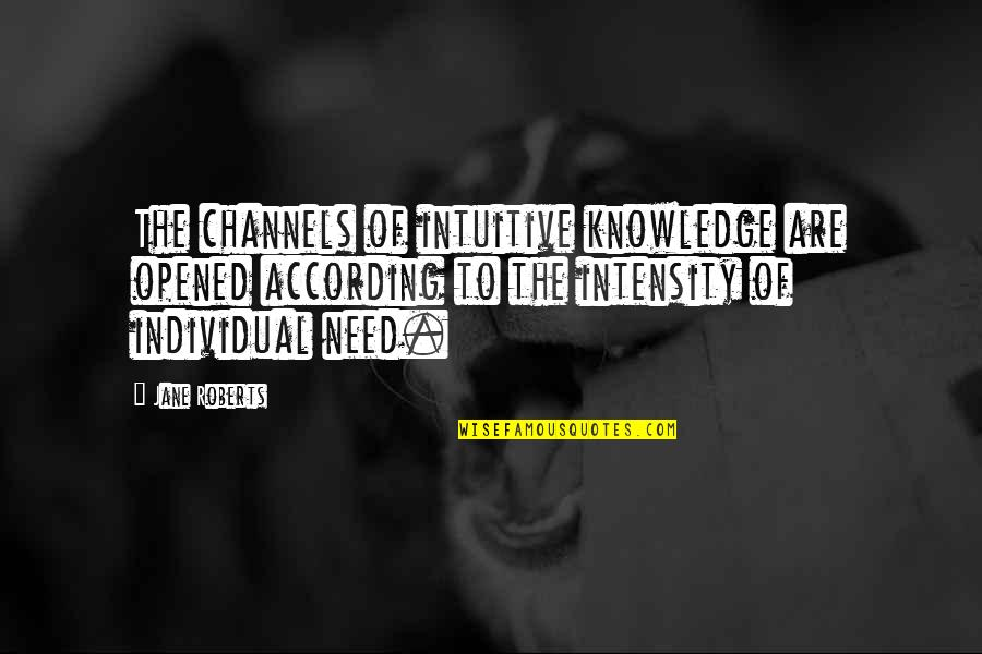 Jane Roberts Quotes By Jane Roberts: The channels of intuitive knowledge are opened according