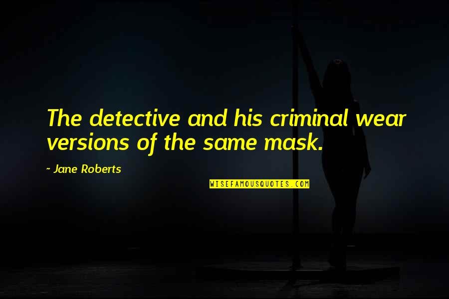 Jane Roberts Quotes By Jane Roberts: The detective and his criminal wear versions of