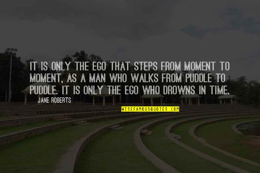 Jane Roberts Quotes By Jane Roberts: It is only the ego that steps from