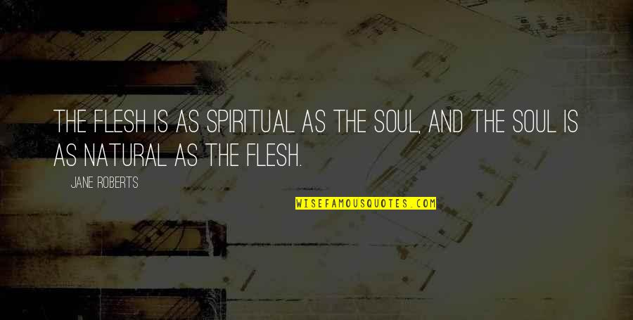 Jane Roberts Quotes By Jane Roberts: The flesh is as spiritual as the soul,