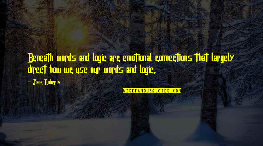Jane Roberts Quotes By Jane Roberts: Beneath words and logic are emotional connections that