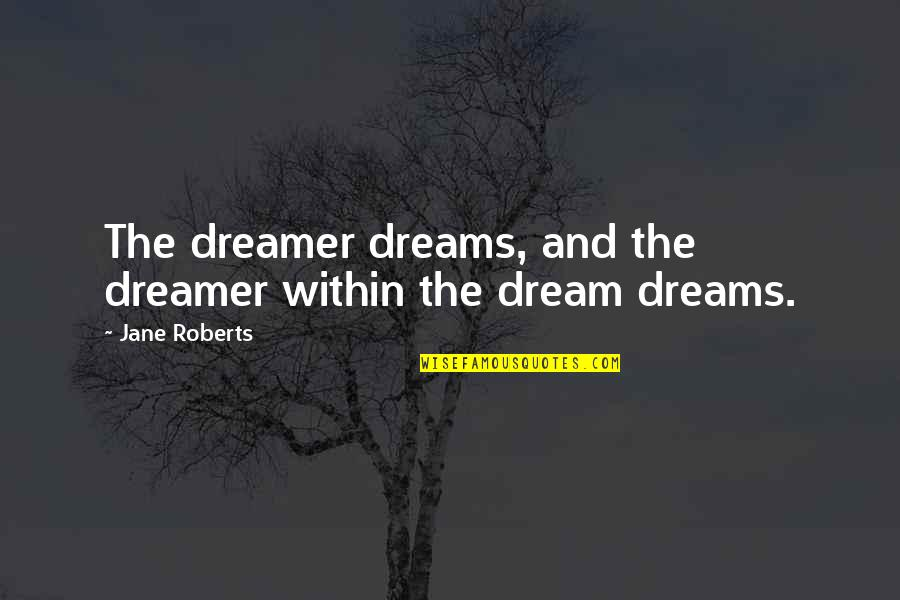 Jane Roberts Quotes By Jane Roberts: The dreamer dreams, and the dreamer within the