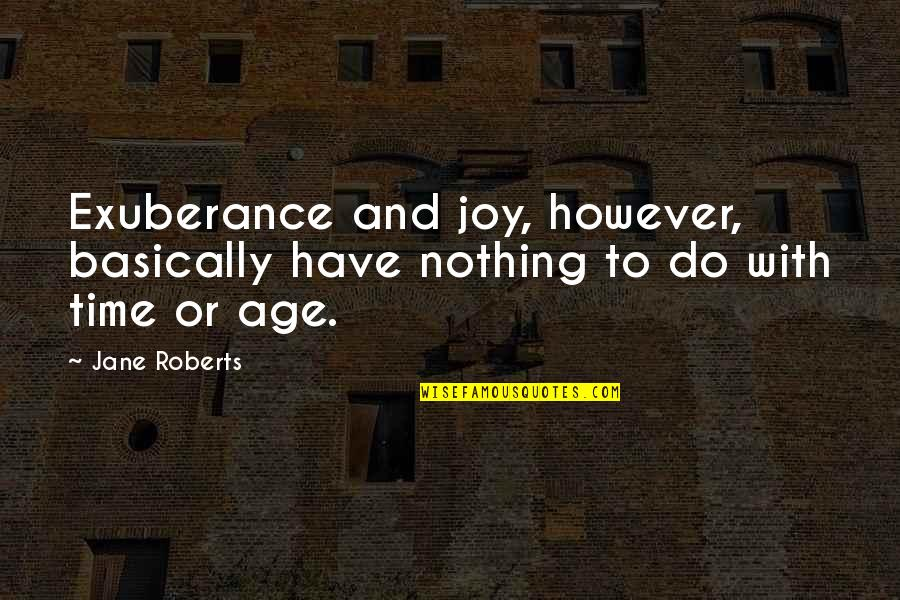 Jane Roberts Quotes By Jane Roberts: Exuberance and joy, however, basically have nothing to