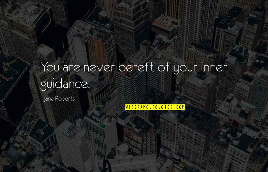Jane Roberts Quotes By Jane Roberts: You are never bereft of your inner guidance.