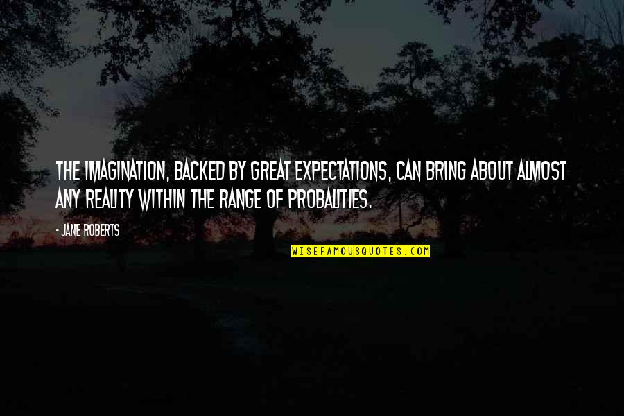 Jane Roberts Quotes By Jane Roberts: The imagination, backed by great expectations, can bring