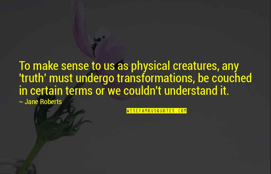 Jane Roberts Quotes By Jane Roberts: To make sense to us as physical creatures,