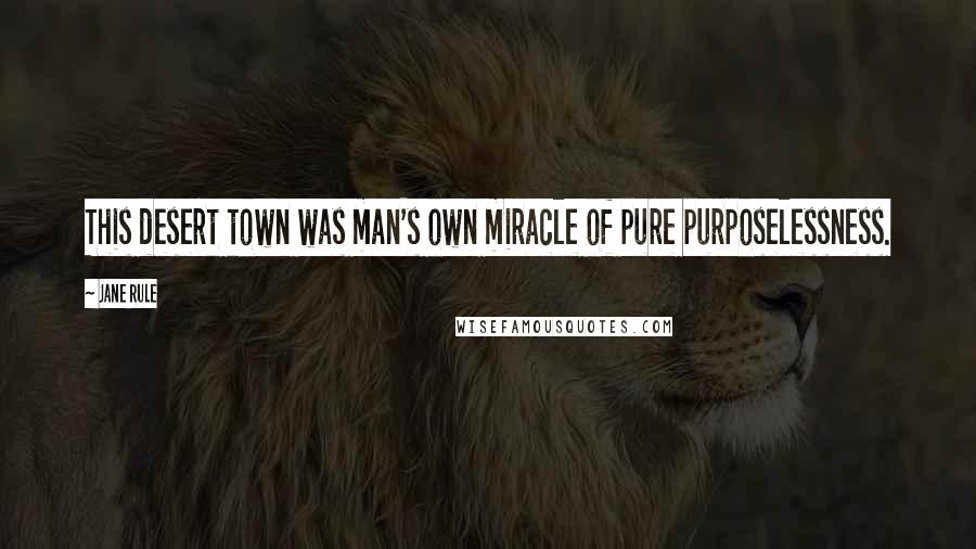 Jane Rule quotes: This desert town was man's own miracle of pure purposelessness.