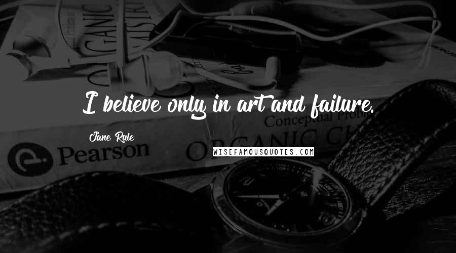 Jane Rule quotes: I believe only in art and failure.
