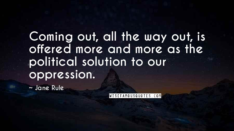Jane Rule quotes: Coming out, all the way out, is offered more and more as the political solution to our oppression.
