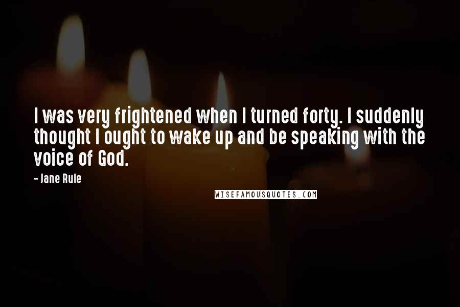 Jane Rule quotes: I was very frightened when I turned forty. I suddenly thought I ought to wake up and be speaking with the voice of God.
