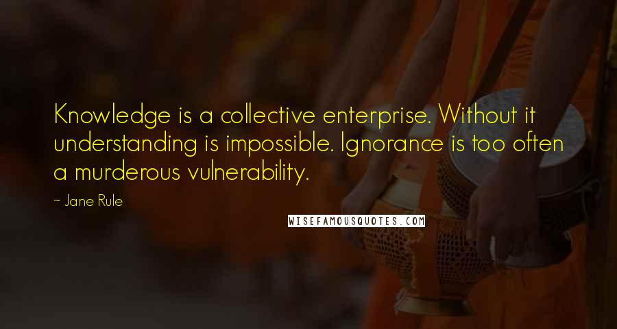 Jane Rule quotes: Knowledge is a collective enterprise. Without it understanding is impossible. Ignorance is too often a murderous vulnerability.