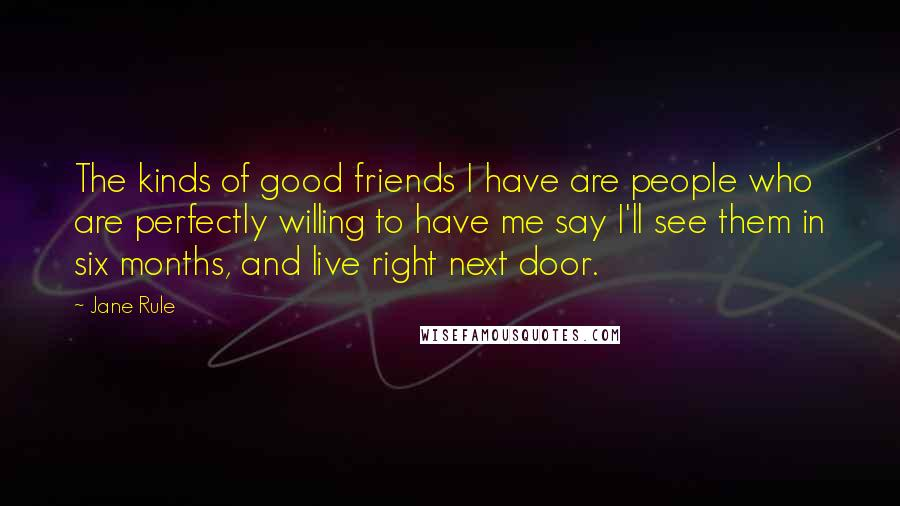 Jane Rule quotes: The kinds of good friends I have are people who are perfectly willing to have me say I'll see them in six months, and live right next door.