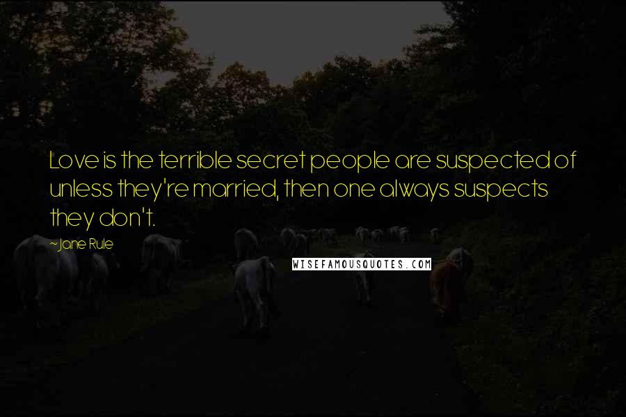 Jane Rule quotes: Love is the terrible secret people are suspected of unless they're married, then one always suspects they don't.