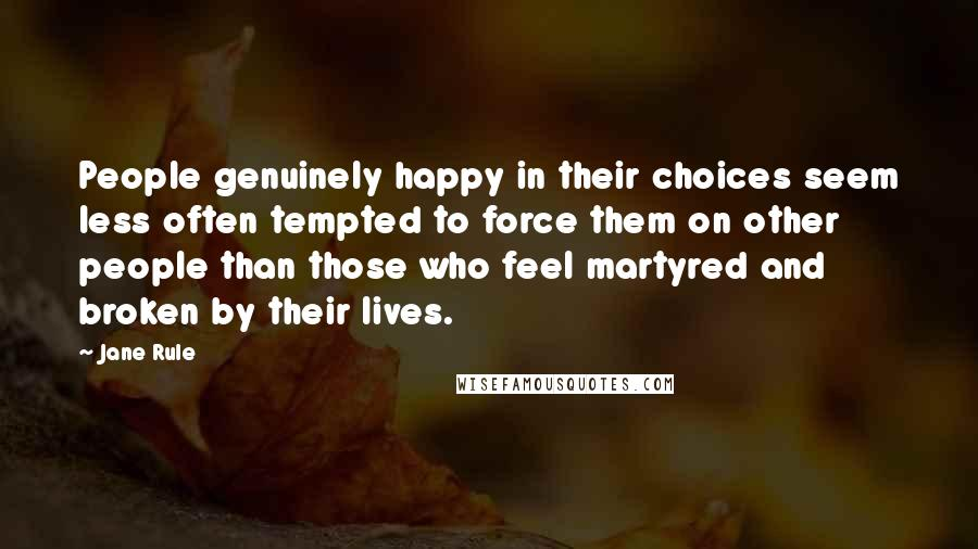 Jane Rule quotes: People genuinely happy in their choices seem less often tempted to force them on other people than those who feel martyred and broken by their lives.