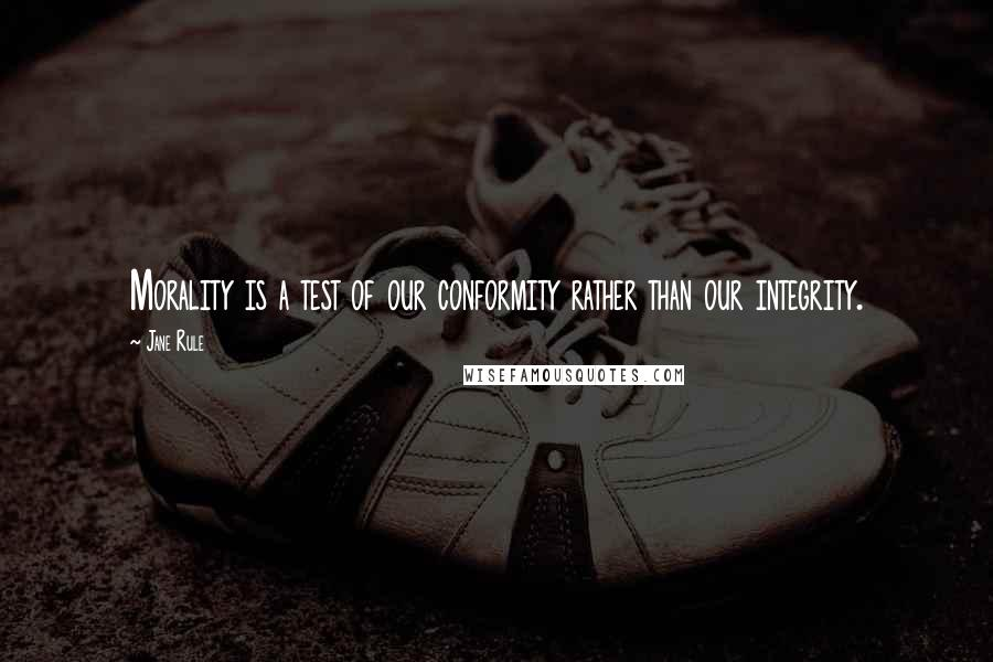 Jane Rule quotes: Morality is a test of our conformity rather than our integrity.