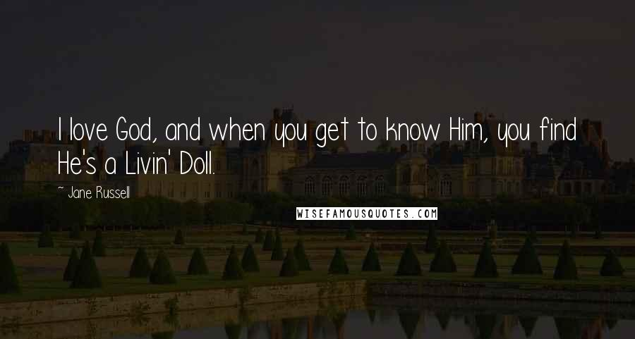 Jane Russell quotes: I love God, and when you get to know Him, you find He's a Livin' Doll.