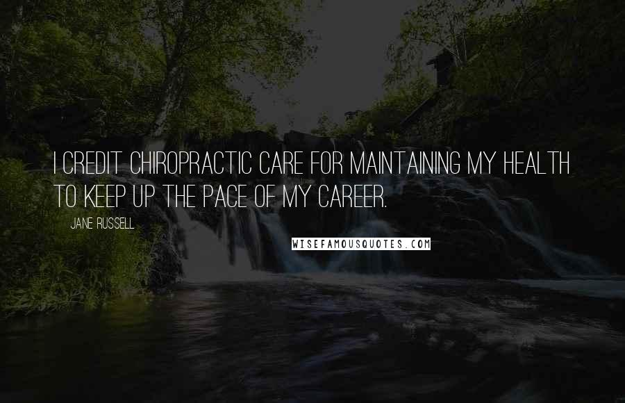 Jane Russell quotes: I credit chiropractic care for maintaining my health to keep up the pace of my career.