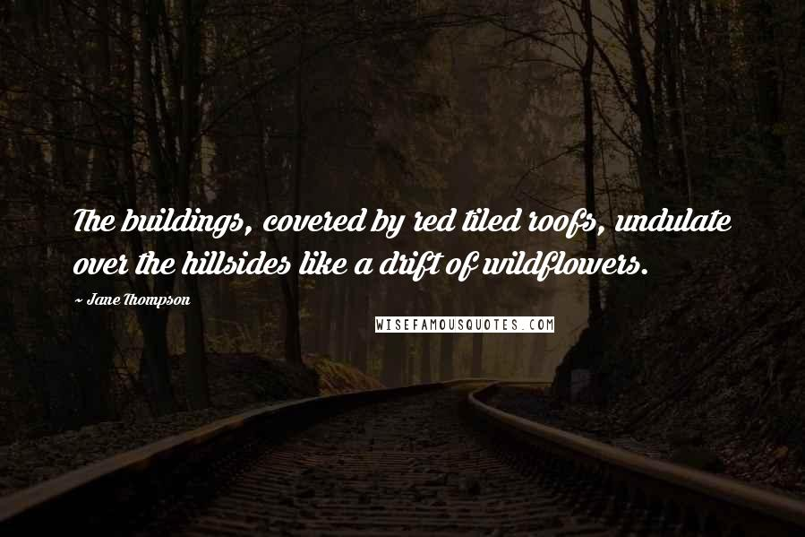 Jane Thompson quotes: The buildings, covered by red tiled roofs, undulate over the hillsides like a drift of wildflowers.