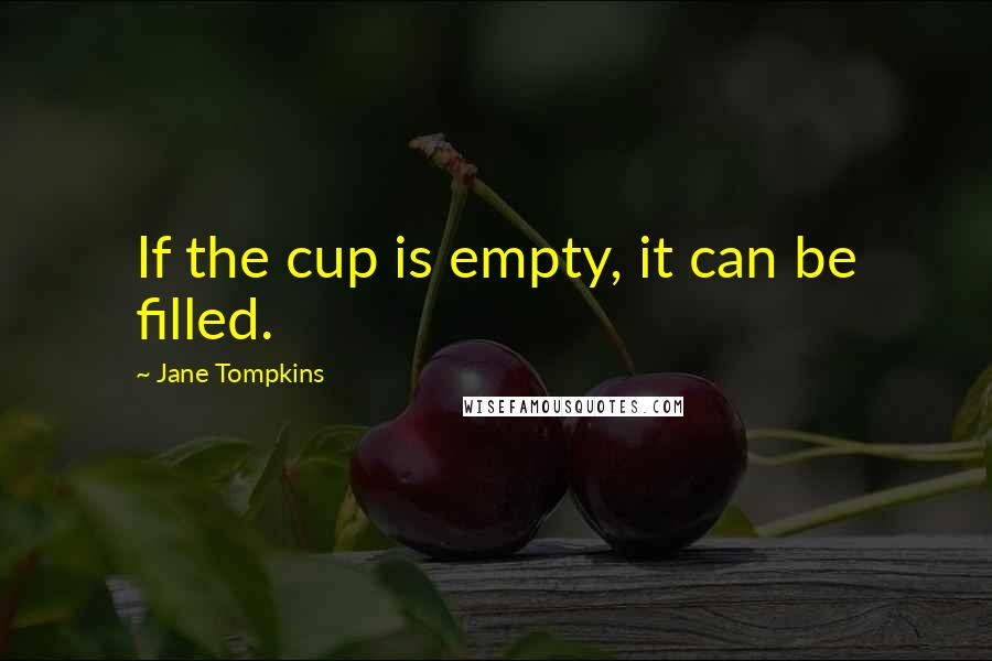 Jane Tompkins quotes: If the cup is empty, it can be filled.