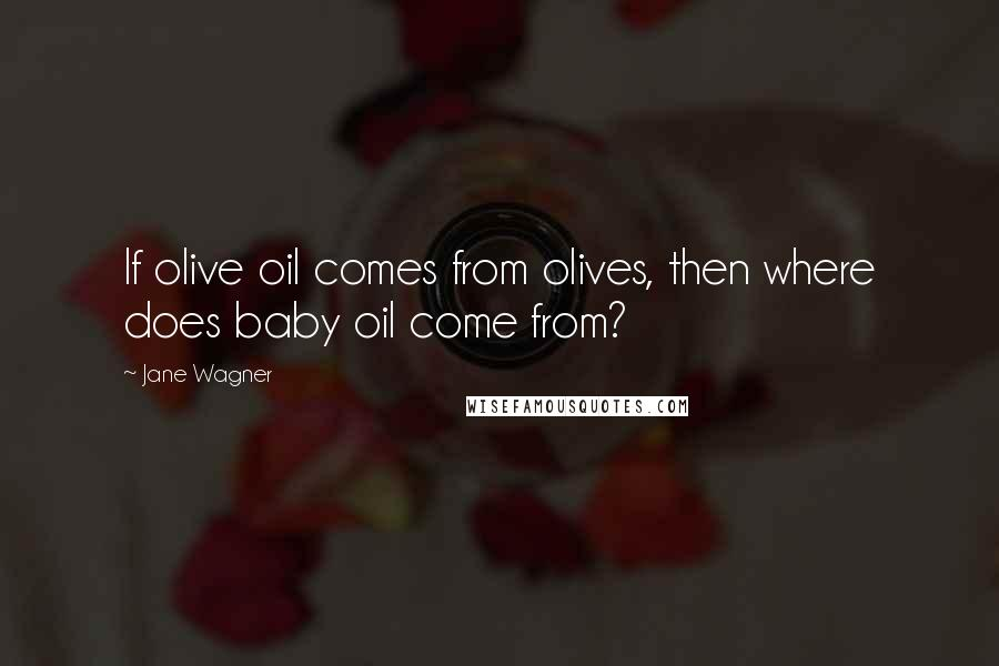 Jane Wagner quotes: If olive oil comes from olives, then where does baby oil come from?