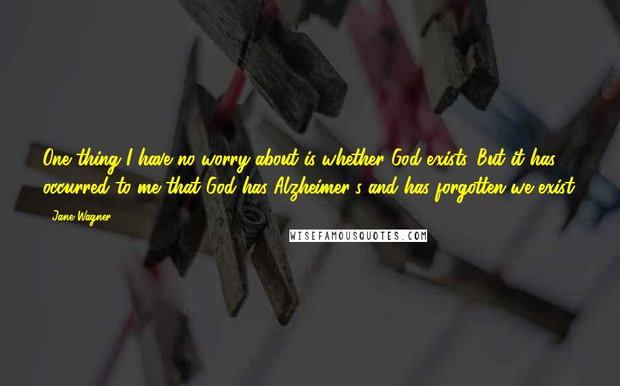 Jane Wagner quotes: One thing I have no worry about is whether God exists. But it has occurred to me that God has Alzheimer's and has forgotten we exist.