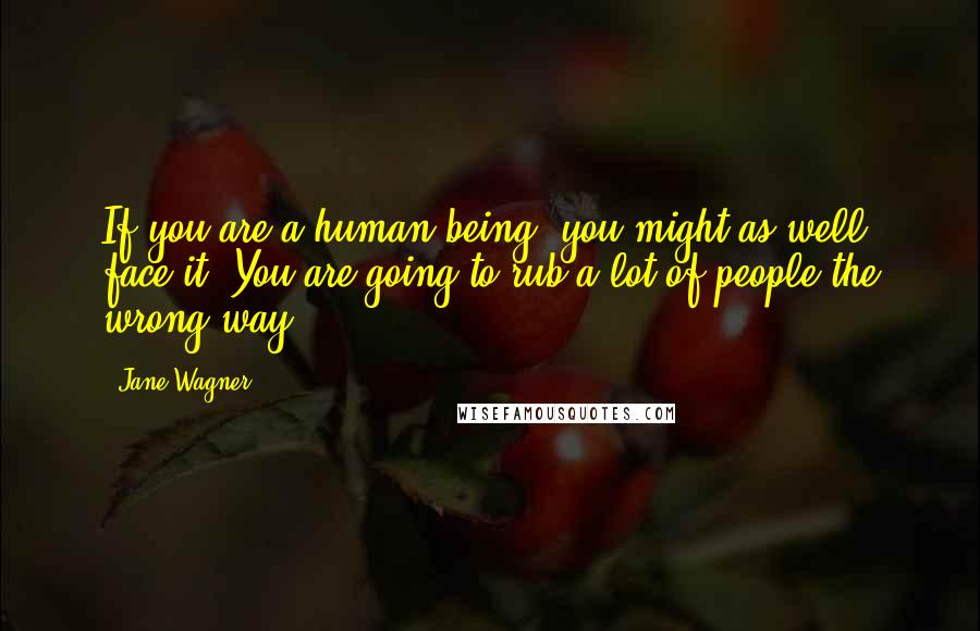 Jane Wagner quotes: If you are a human being, you might as well face it. You are going to rub a lot of people the wrong way.