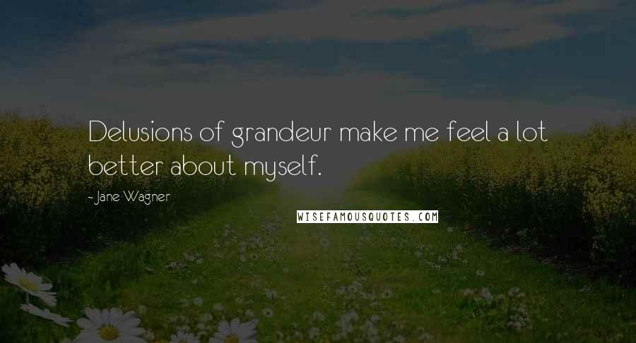 Jane Wagner quotes: Delusions of grandeur make me feel a lot better about myself.
