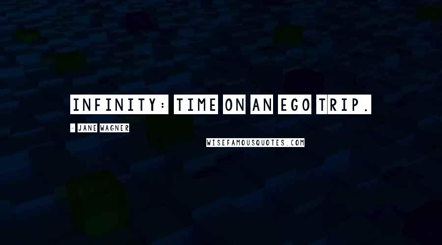 Jane Wagner quotes: Infinity: Time on an ego trip.