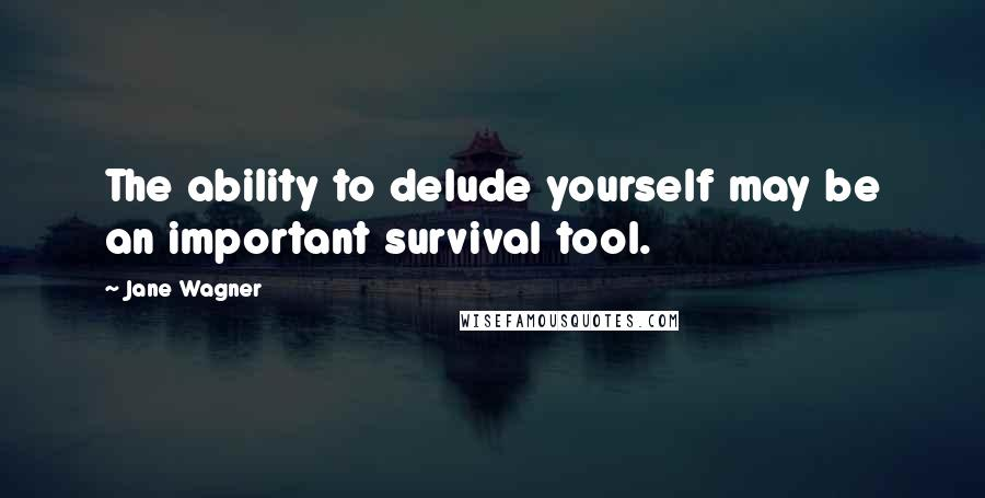 Jane Wagner quotes: The ability to delude yourself may be an important survival tool.