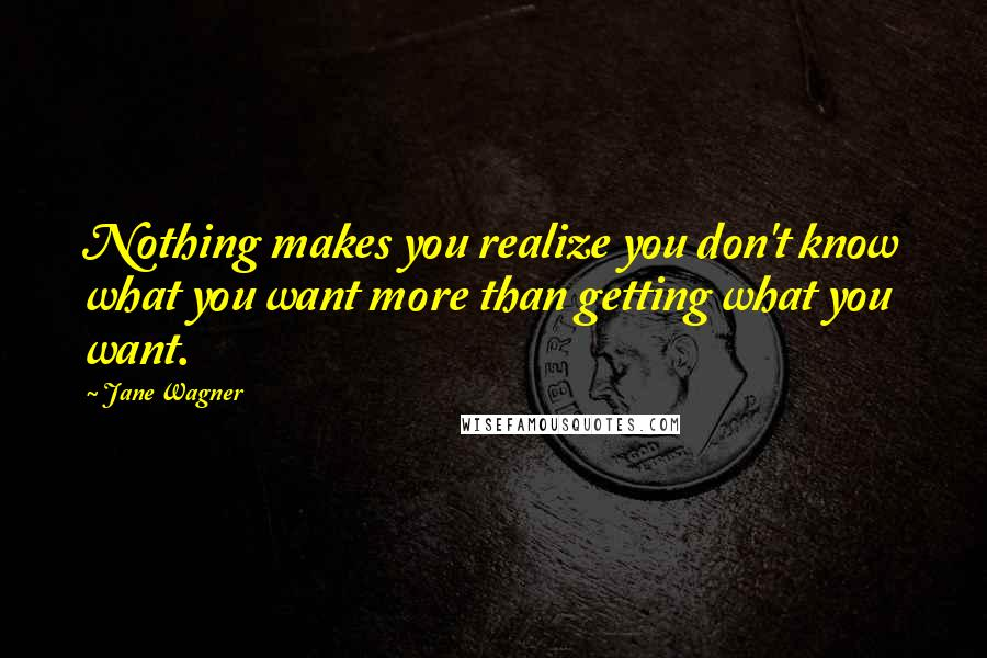 Jane Wagner quotes: Nothing makes you realize you don't know what you want more than getting what you want.