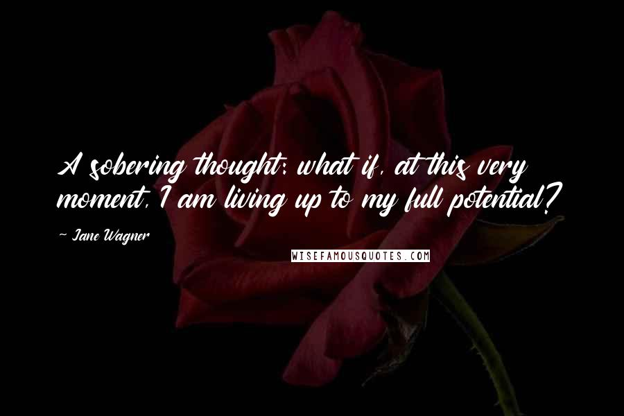 Jane Wagner quotes: A sobering thought: what if, at this very moment, I am living up to my full potential?