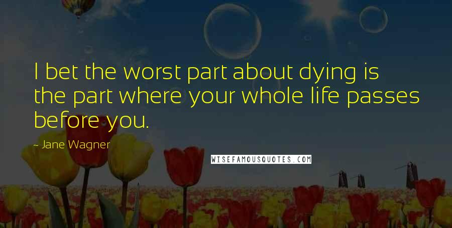 Jane Wagner quotes: I bet the worst part about dying is the part where your whole life passes before you.