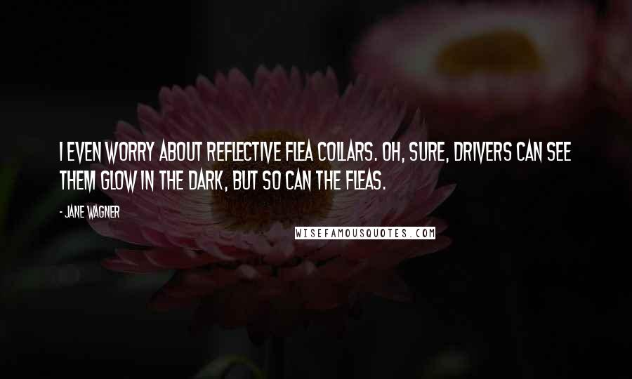 Jane Wagner quotes: I even worry about reflective flea collars. Oh, sure, drivers can see them glow in the dark, but so can the fleas.