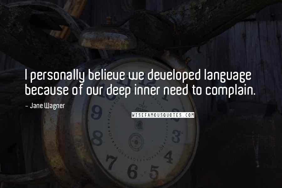 Jane Wagner quotes: I personally believe we developed language because of our deep inner need to complain.