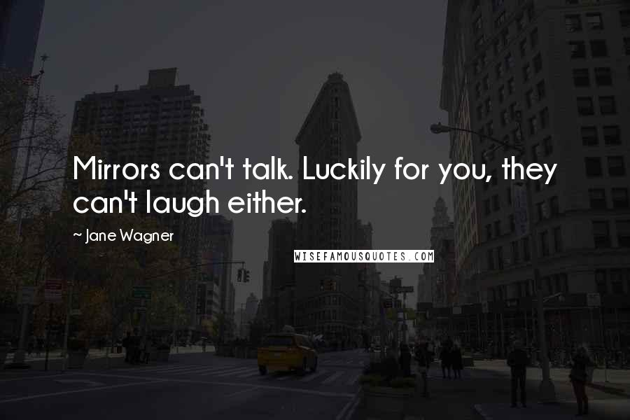 Jane Wagner quotes: Mirrors can't talk. Luckily for you, they can't laugh either.