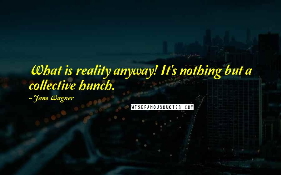 Jane Wagner quotes: What is reality anyway! It's nothing but a collective hunch.