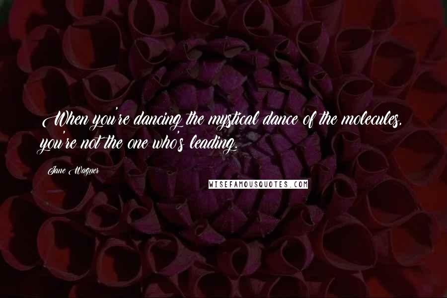 Jane Wagner quotes: When you're dancing the mystical dance of the molecules, you're not the one who's leading.