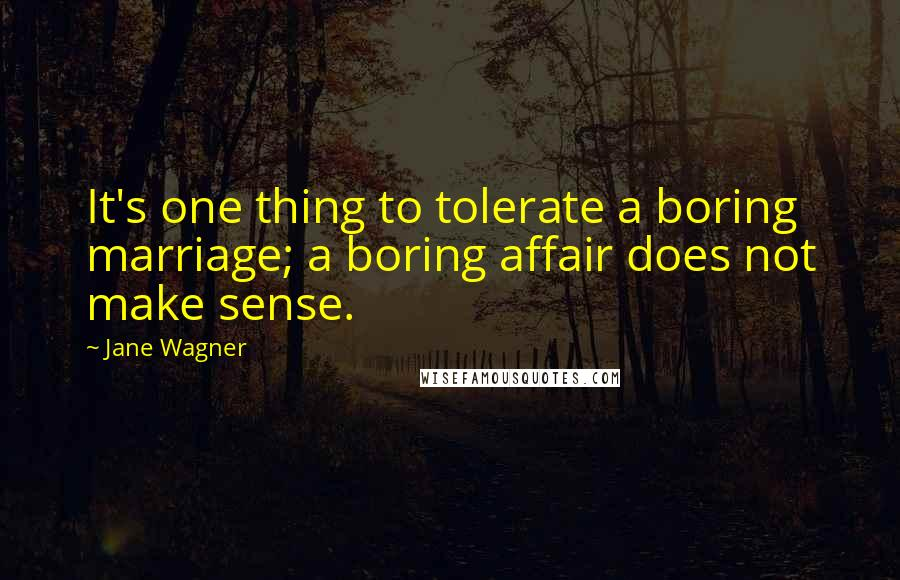 Jane Wagner quotes: It's one thing to tolerate a boring marriage; a boring affair does not make sense.