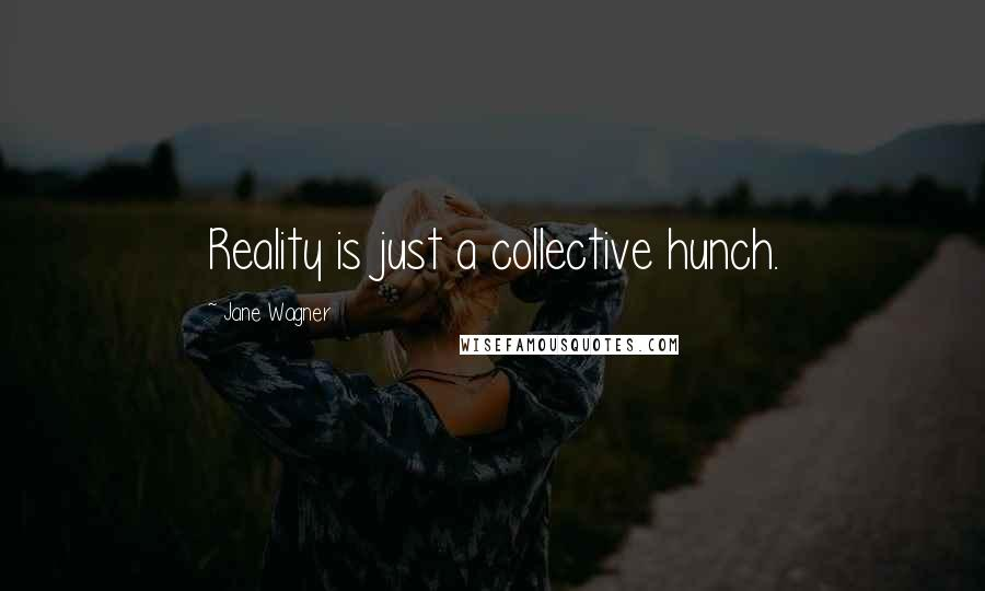 Jane Wagner quotes: Reality is just a collective hunch.