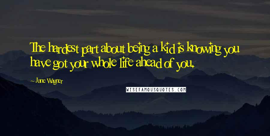 Jane Wagner quotes: The hardest part about being a kid is knowing you have got your whole life ahead of you.