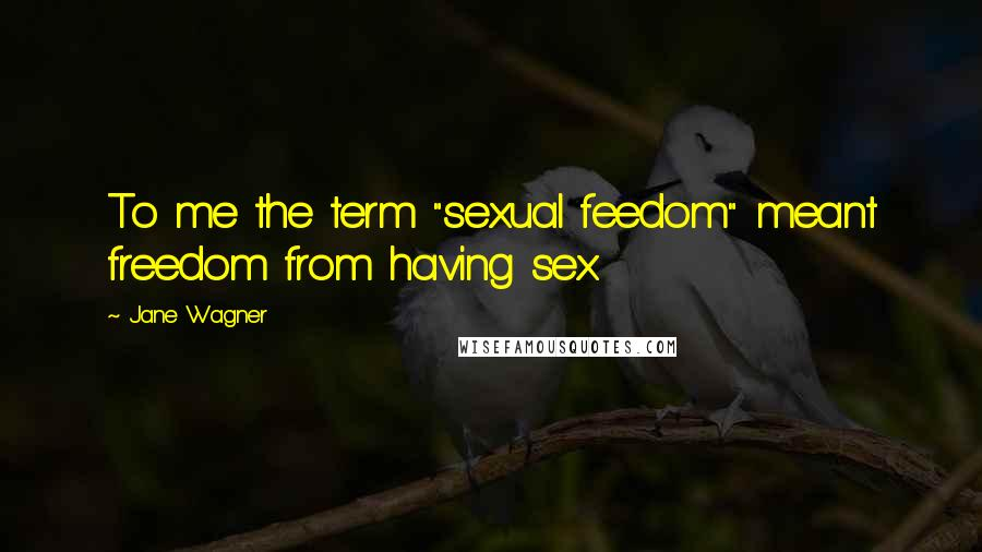 "Jane Wagner quotes: To me the term ""sexual feedom"" meant freedom from having sex"