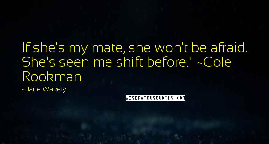 "Jane Wakely quotes: If she's my mate, she won't be afraid. She's seen me shift before."" ~Cole Rookman"