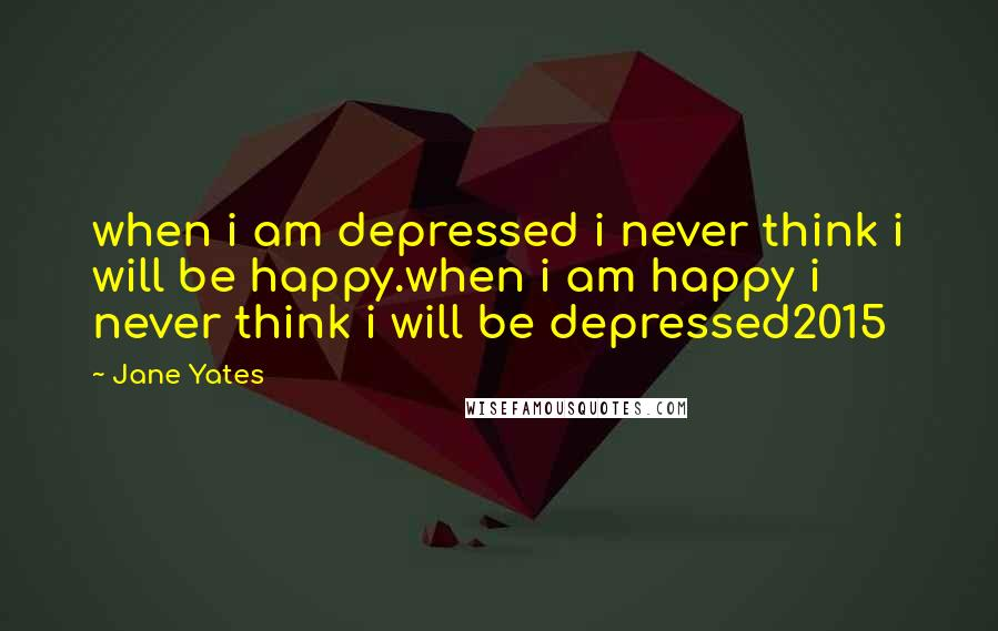 Jane Yates quotes: when i am depressed i never think i will be happy.when i am happy i never think i will be depressed2015