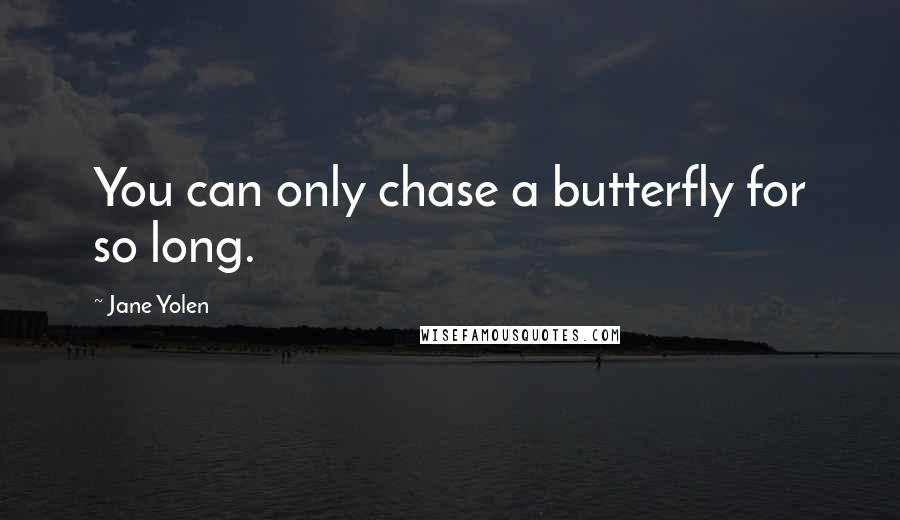 Jane Yolen quotes: You can only chase a butterfly for so long.