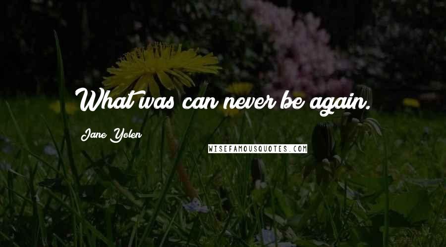 Jane Yolen quotes: What was can never be again.