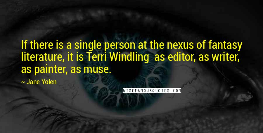 Jane Yolen quotes: If there is a single person at the nexus of fantasy literature, it is Terri Windling as editor, as writer, as painter, as muse.