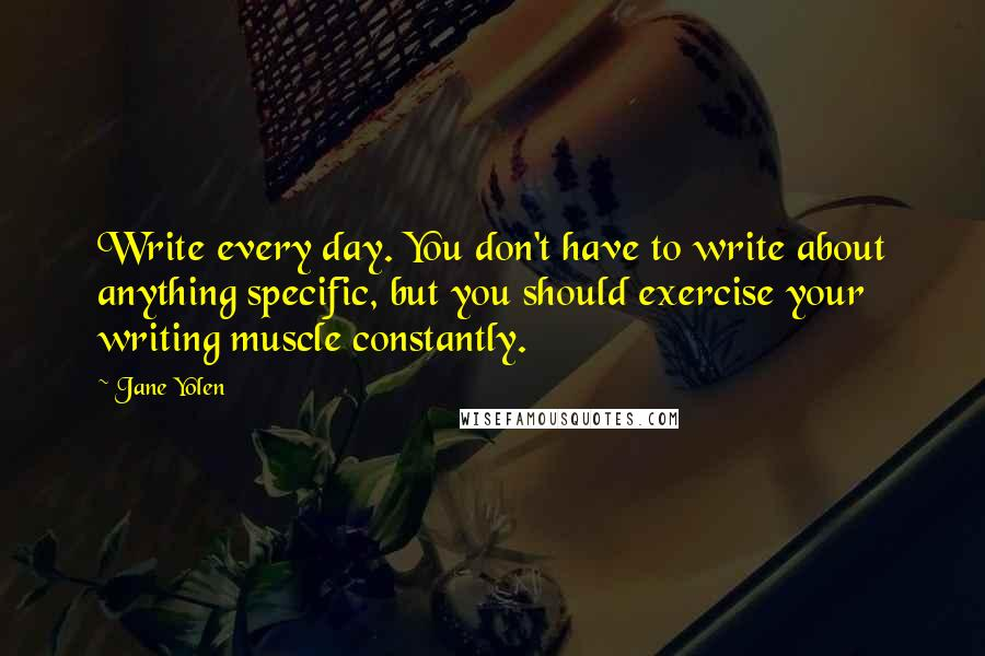 Jane Yolen quotes: Write every day. You don't have to write about anything specific, but you should exercise your writing muscle constantly.